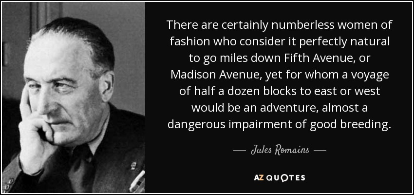 There are certainly numberless women of fashion who consider it perfectly natural to go miles down Fifth Avenue, or Madison Avenue, yet for whom a voyage of half a dozen blocks to east or west would be an adventure, almost a dangerous impairment of good breeding. - Jules Romains