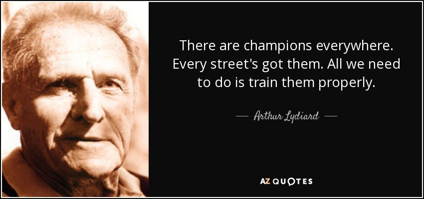 There are champions everywhere. Every street's got them. All we need to do is train them properly. - Arthur Lydiard