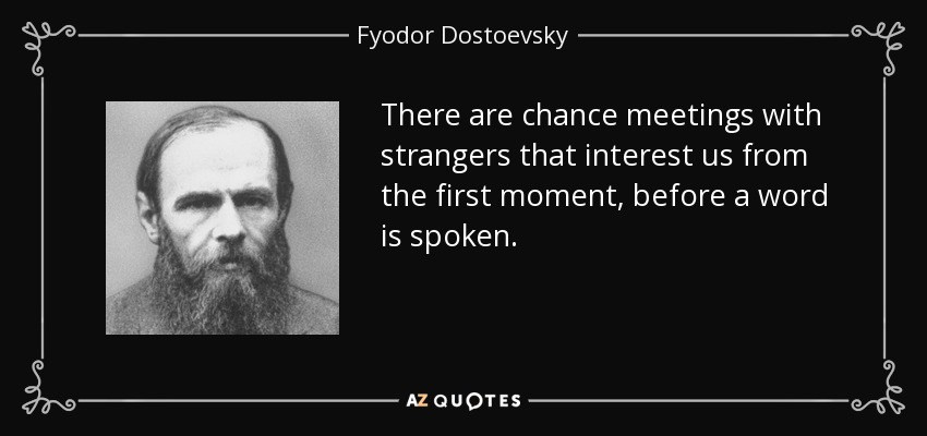 There are chance meetings with strangers that interest us from the first moment, before a word is spoken. - Fyodor Dostoevsky