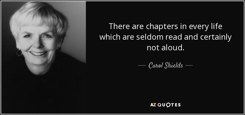 There are chapters in every life which are seldom read and certainly not aloud. - Carol Shields