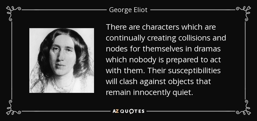 There are characters which are continually creating collisions and nodes for themselves in dramas which nobody is prepared to act with them. Their susceptibilities will clash against objects that remain innocently quiet. - George Eliot
