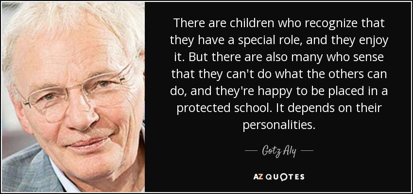 There are children who recognize that they have a special role, and they enjoy it. But there are also many who sense that they can't do what the others can do, and they're happy to be placed in a protected school. It depends on their personalities. - Gotz Aly