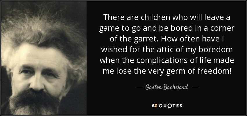 There are children who will leave a game to go and be bored in a corner of the garret. How often have I wished for the attic of my boredom when the complications of life made me lose the very germ of freedom! - Gaston Bachelard