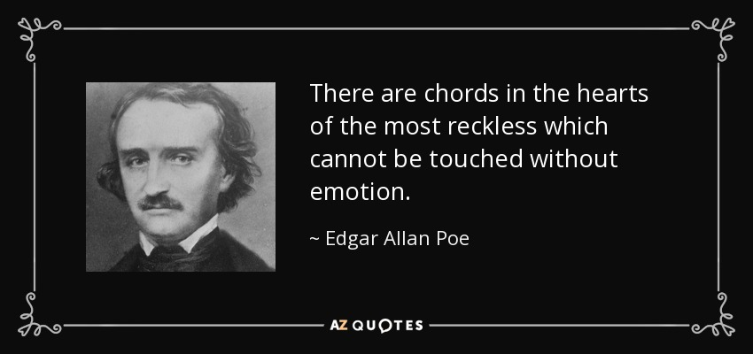 There are chords in the hearts of the most reckless which cannot be touched without emotion. - Edgar Allan Poe