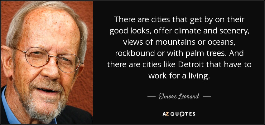 There are cities that get by on their good looks, offer climate and scenery, views of mountains or oceans, rockbound or with palm trees. And there are cities like Detroit that have to work for a living. - Elmore Leonard