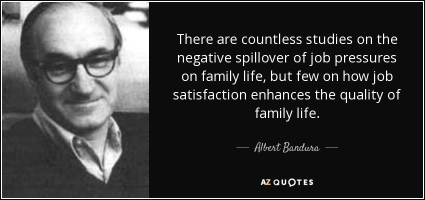 There are countless studies on the negative spillover of job pressures on family life, but few on how job satisfaction enhances the quality of family life. - Albert Bandura