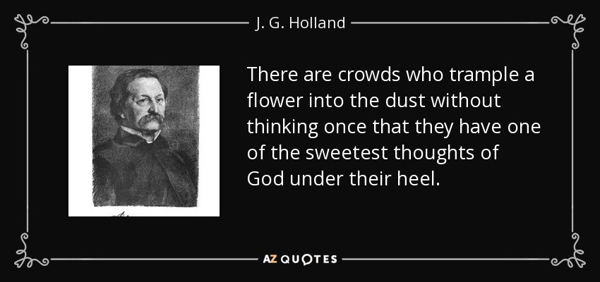 There are crowds who trample a flower into the dust without thinking once that they have one of the sweetest thoughts of God under their heel. - J. G. Holland
