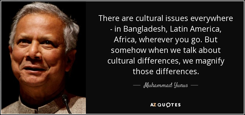 There are cultural issues everywhere - in Bangladesh, Latin America, Africa, wherever you go. But somehow when we talk about cultural differences, we magnify those differences. - Muhammad Yunus