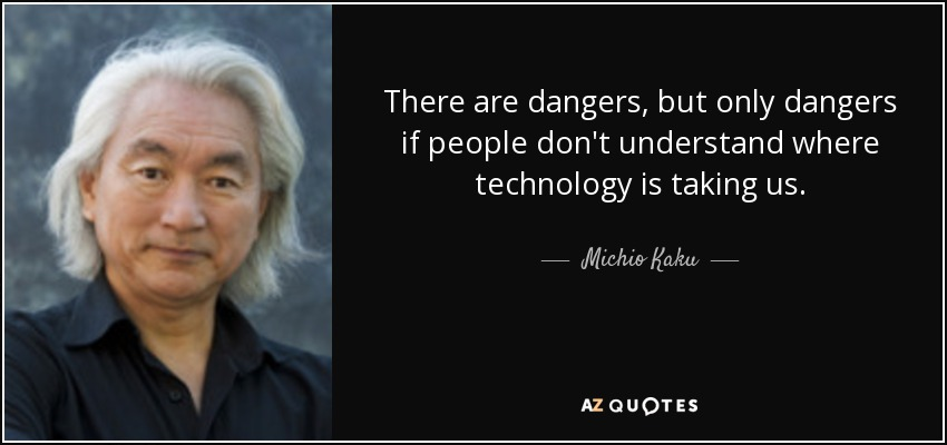 There are dangers, but only dangers if people don't understand where technology is taking us. - Michio Kaku
