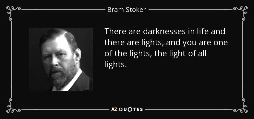 There are darknesses in life and there are lights, and you are one of the lights, the light of all lights. - Bram Stoker