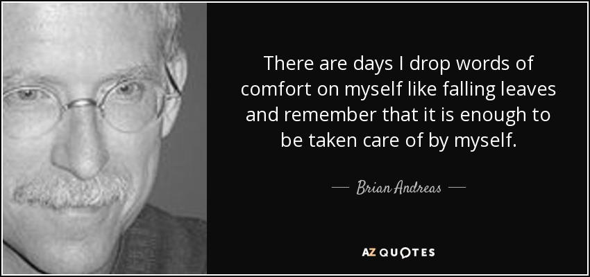 There are days I drop words of comfort on myself like falling leaves and remember that it is enough to be taken care of by myself. - Brian Andreas