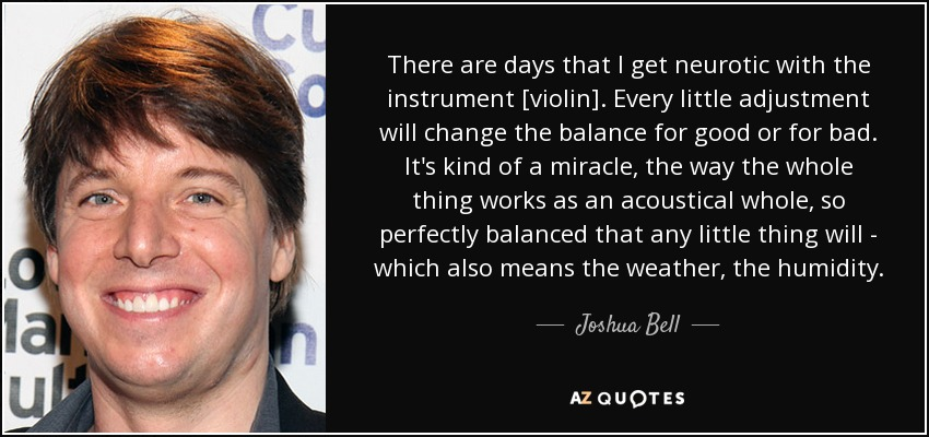 There are days that I get neurotic with the instrument [violin]. Every little adjustment will change the balance for good or for bad. It's kind of a miracle, the way the whole thing works as an acoustical whole, so perfectly balanced that any little thing will - which also means the weather, the humidity. - Joshua Bell