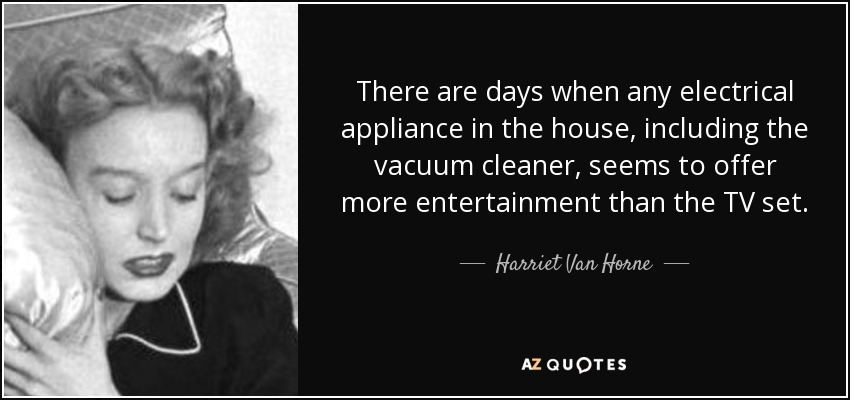 There are days when any electrical appliance in the house, including the vacuum cleaner, seems to offer more entertainment than the TV set. - Harriet Van Horne