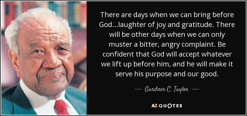 There are days when we can bring before God...laughter of joy and gratitude. There will be other days when we can only muster a bitter, angry complaint. Be confident that God will accept whatever we lift up before him, and he will make it serve his purpose and our good. - Gardner C. Taylor