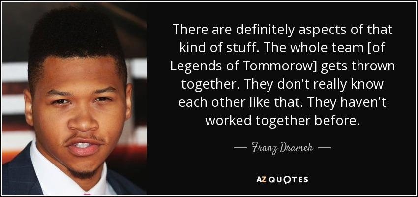 There are definitely aspects of that kind of stuff. The whole team [of Legends of Tommorow] gets thrown together. They don't really know each other like that. They haven't worked together before. - Franz Drameh