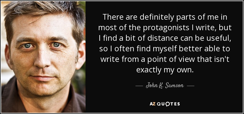 There are definitely parts of me in most of the protagonists I write, but I find a bit of distance can be useful, so I often find myself better able to write from a point of view that isn't exactly my own. - John K. Samson