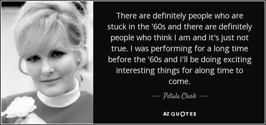 There are definitely people who are stuck in the '60s and there are definitely people who think I am and it's just not true. I was performing for a long time before the '60s and I'll be doing exciting interesting things for along time to come. - Petula Clark
