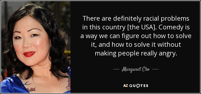 There are definitely racial problems in this country [the USA]. Comedy is a way we can figure out how to solve it, and how to solve it without making people really angry. - Margaret Cho