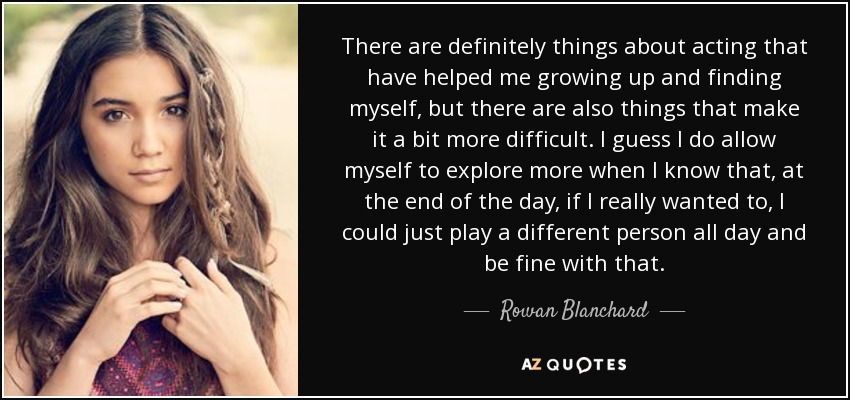 There are definitely things about acting that have helped me growing up and finding myself, but there are also things that make it a bit more difficult. I guess I do allow myself to explore more when I know that, at the end of the day, if I really wanted to, I could just play a different person all day and be fine with that. - Rowan Blanchard