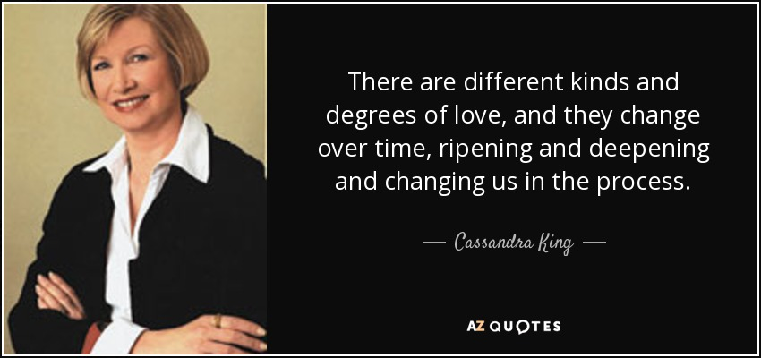 There are different kinds and degrees of love, and they change over time, ripening and deepening and changing us in the process. - Cassandra King