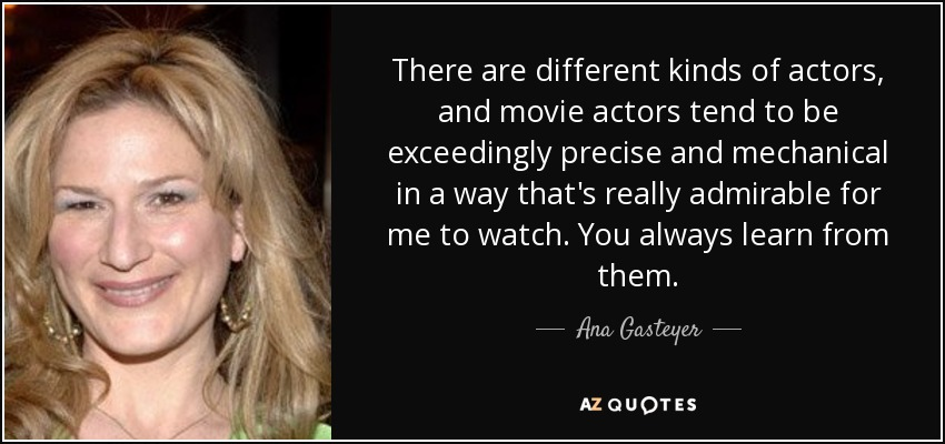 There are different kinds of actors, and movie actors tend to be exceedingly precise and mechanical in a way that's really admirable for me to watch. You always learn from them. - Ana Gasteyer