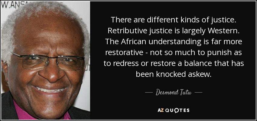 There are different kinds of justice. Retributive justice is largely Western. The African understanding is far more restorative - not so much to punish as to redress or restore a balance that has been knocked askew. - Desmond Tutu