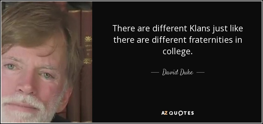 There are different Klans just like there are different fraternities in college. - David Duke