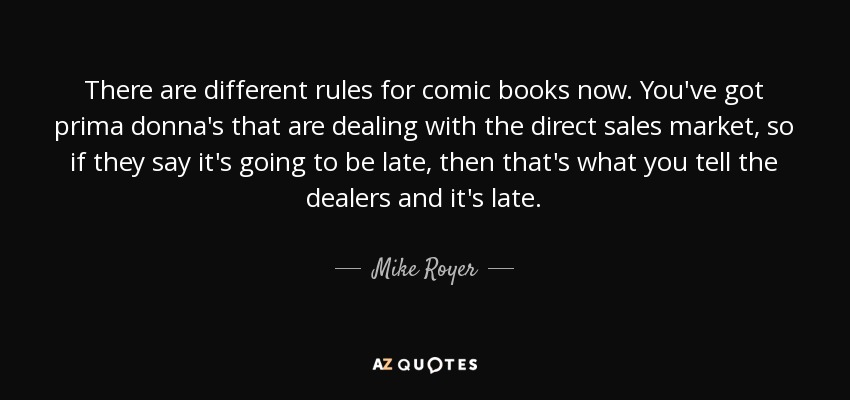 There are different rules for comic books now. You've got prima donna's that are dealing with the direct sales market, so if they say it's going to be late, then that's what you tell the dealers and it's late. - Mike Royer
