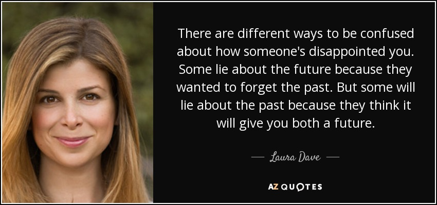 There are different ways to be confused about how someone's disappointed you. Some lie about the future because they wanted to forget the past. But some will lie about the past because they think it will give you both a future. - Laura Dave