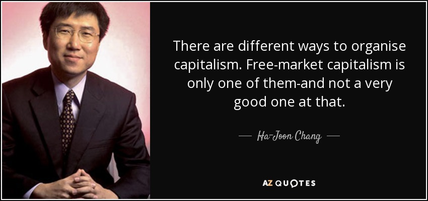 There are different ways to organise capitalism. Free-market capitalism is only one of them-and not a very good one at that. - Ha-Joon Chang