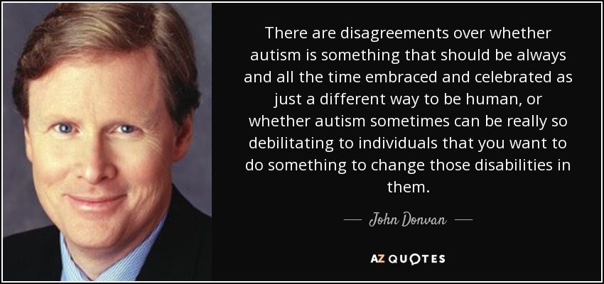 There are disagreements over whether autism is something that should be always and all the time embraced and celebrated as just a different way to be human, or whether autism sometimes can be really so debilitating to individuals that you want to do something to change those disabilities in them. - John Donvan