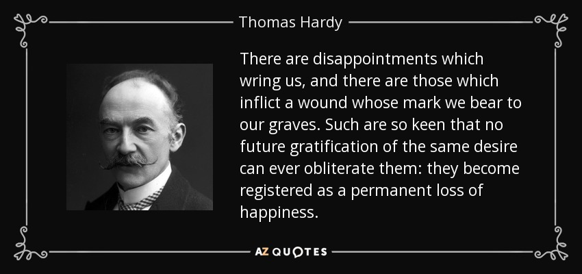 There are disappointments which wring us, and there are those which inflict a wound whose mark we bear to our graves. Such are so keen that no future gratification of the same desire can ever obliterate them: they become registered as a permanent loss of happiness. - Thomas Hardy