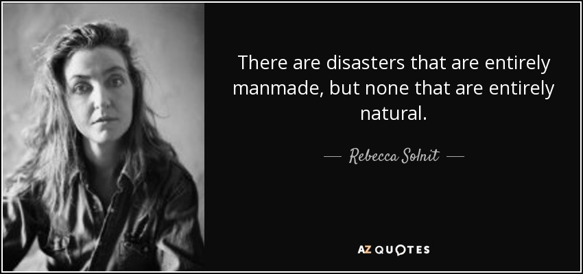There are disasters that are entirely manmade, but none that are entirely natural. - Rebecca Solnit