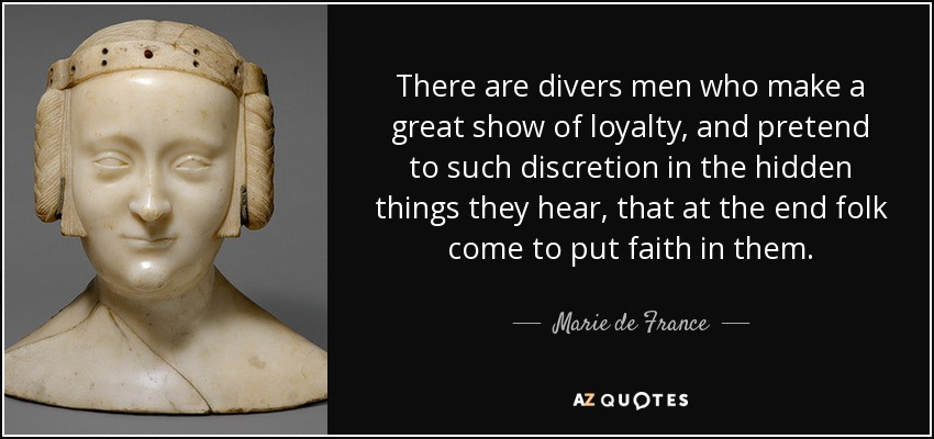 There are divers men who make a great show of loyalty, and pretend to such discretion in the hidden things they hear, that at the end folk come to put faith in them. - Marie de France
