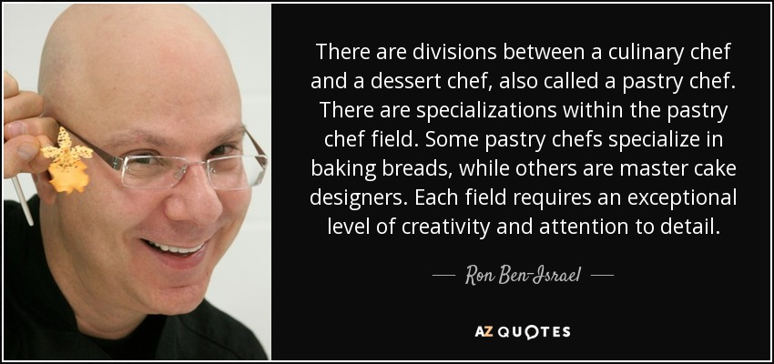There are divisions between a culinary chef and a dessert chef, also called a pastry chef. There are specializations within the pastry chef field. Some pastry chefs specialize in baking breads, while others are master cake designers. Each field requires an exceptional level of creativity and attention to detail. - Ron Ben-Israel