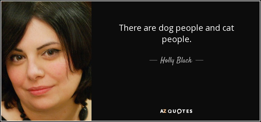 There are dog people and cat people. - Holly Black