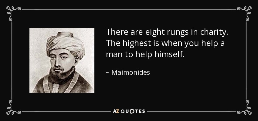 There are eight rungs in charity. The highest is when you help a man to help himself. - Maimonides