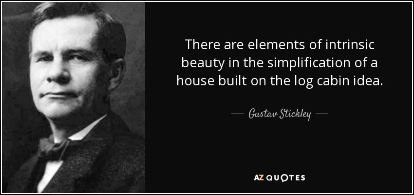 There are elements of intrinsic beauty in the simplification of a house built on the log cabin idea. - Gustav Stickley