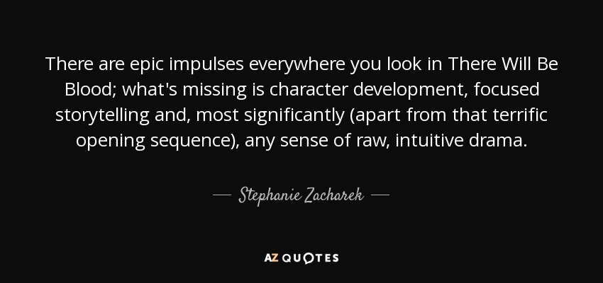 There are epic impulses everywhere you look in There Will Be Blood; what's missing is character development, focused storytelling and, most significantly (apart from that terrific opening sequence), any sense of raw, intuitive drama. - Stephanie Zacharek