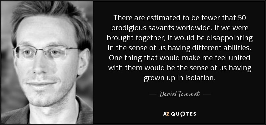 There are estimated to be fewer that 50 prodigious savants worldwide. If we were brought together, it would be disappointing in the sense of us having different abilities. One thing that would make me feel united with them would be the sense of us having grown up in isolation. - Daniel Tammet