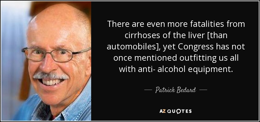 There are even more fatalities from cirrhoses of the liver [than automobiles], yet Congress has not once mentioned outfitting us all with anti- alcohol equipment. - Patrick Bedard