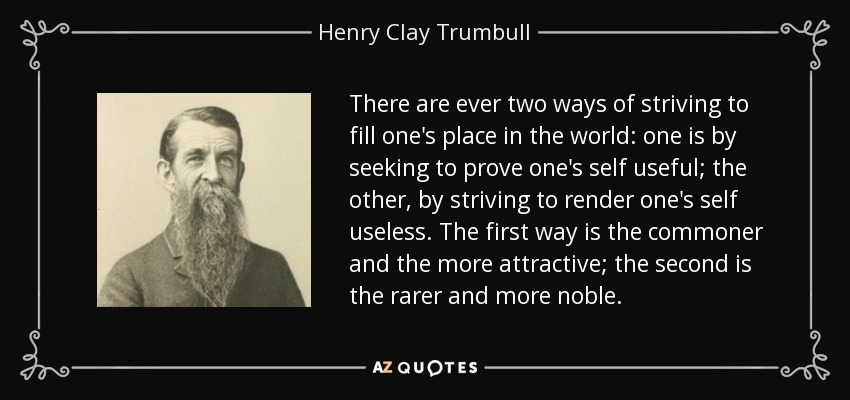 There are ever two ways of striving to fill one's place in the world: one is by seeking to prove one's self useful; the other, by striving to render one's self useless. The first way is the commoner and the more attractive; the second is the rarer and more noble. - Henry Clay Trumbull