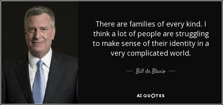 There are families of every kind. I think a lot of people are struggling to make sense of their identity in a very complicated world. - Bill de Blasio