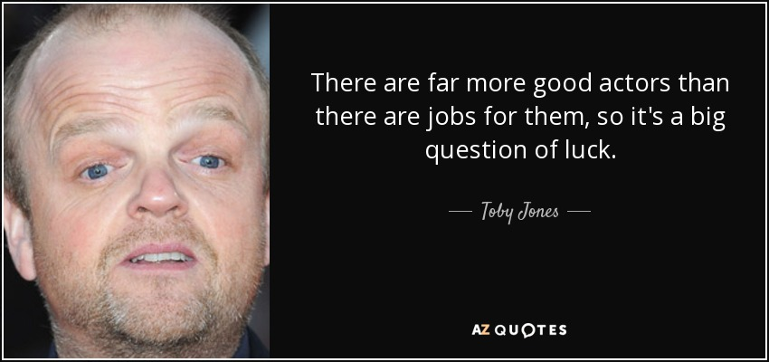 There are far more good actors than there are jobs for them, so it's a big question of luck. - Toby Jones