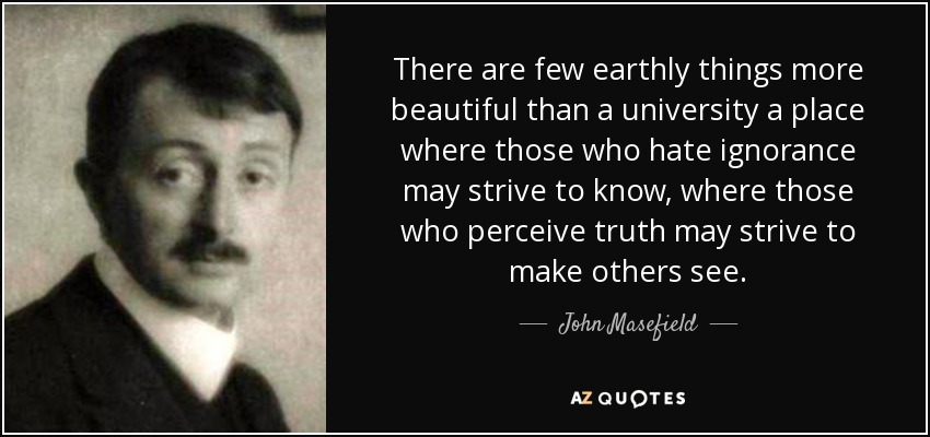 There are few earthly things more beautiful than a university a place where those who hate ignorance may strive to know, where those who perceive truth may strive to make others see. - John Masefield