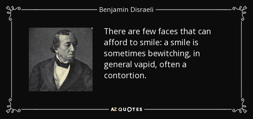 There are few faces that can afford to smile: a smile is sometimes bewitching, in general vapid, often a contortion. - Benjamin Disraeli