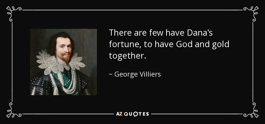 There are few have Dana's fortune, to have God and gold together. - George Villiers, 1st Duke of Buckingham