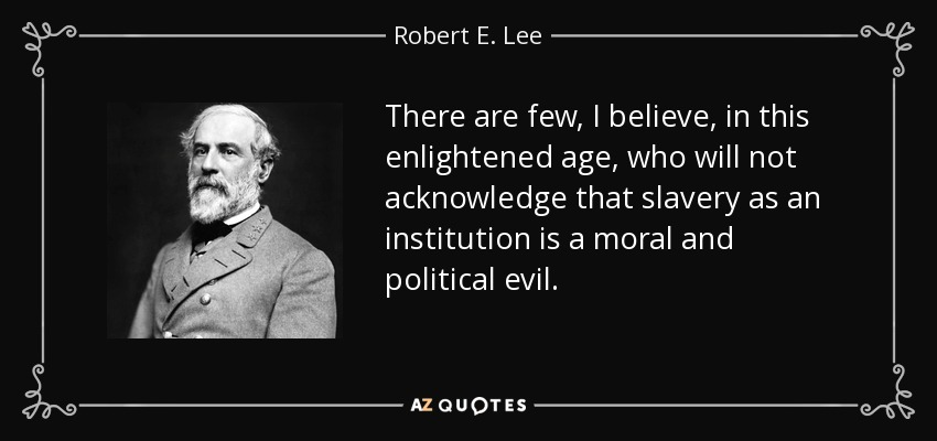 There are few, I believe, in this enlightened age, who will not acknowledge that slavery as an institution is a moral and political evil. - Robert E. Lee