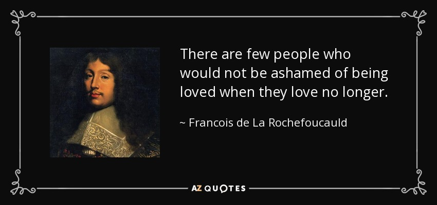 There are few people who would not be ashamed of being loved when they love no longer. - Francois de La Rochefoucauld