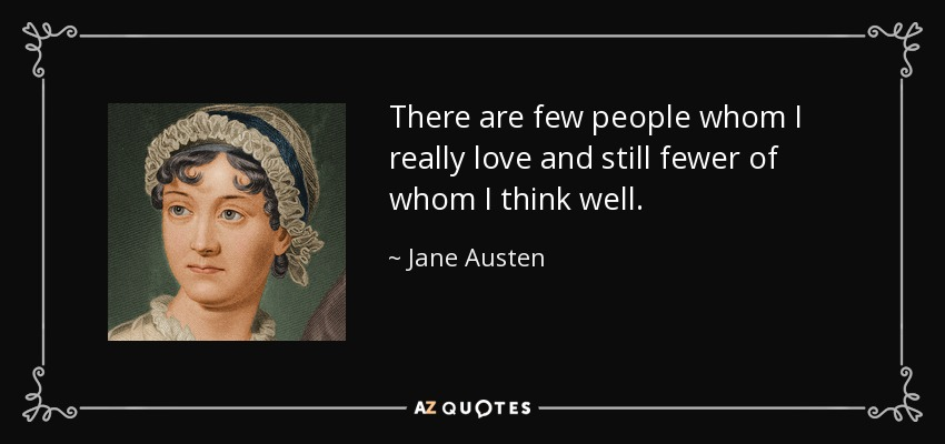 There are few people whom I really love and still fewer of whom I think well. - Jane Austen
